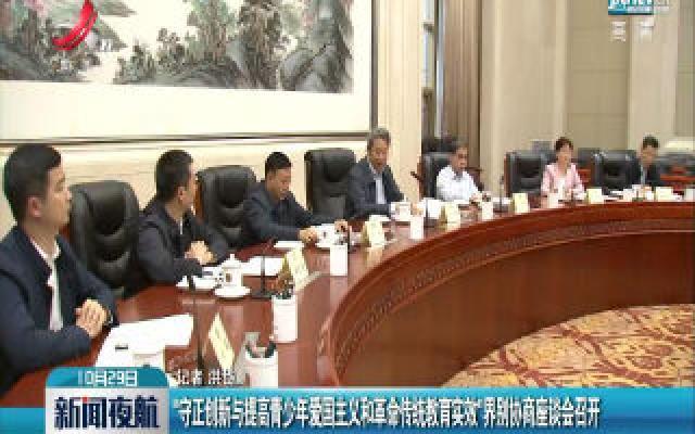 """南昌:""""守正创新与提高青年国主义和革命传统教育实效""""界别协商座谈会召开"""