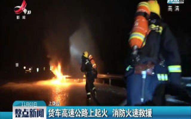 铅山县:货车高速公路上起火 消防火速救援