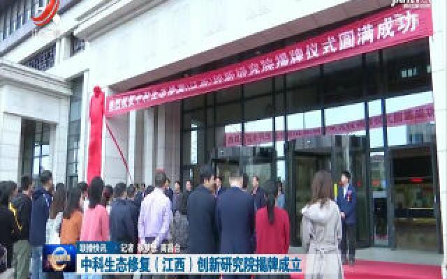 中科生态修复(江西)创新研究院揭牌成立