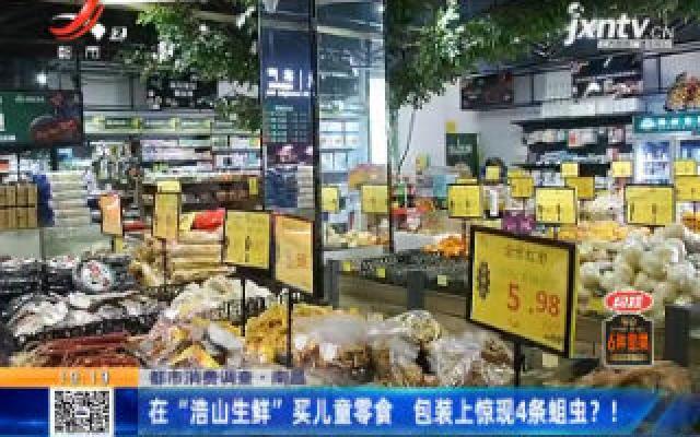 """【都市消费调查】南昌:在""""浩山生鲜""""买儿童零食 包装上惊现4条蛆虫!"""