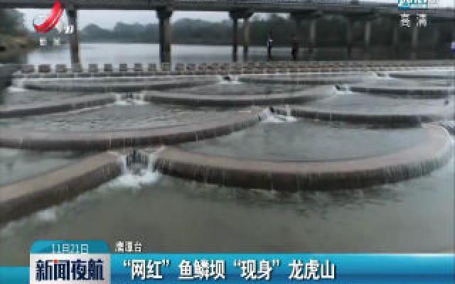 """鹰潭:""""网红""""鱼鳞坝 """"现身""""龙虎山"""