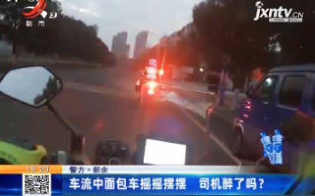 【警方】新余:车流中面包车摇摇摆摆 司机醉了吗?