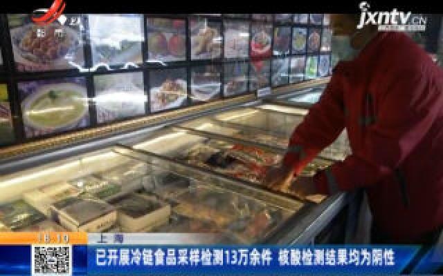 上海:已开展冷链食品采样检测13万余件 核酸检测结果均为阴性