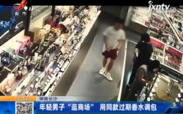 """湖南长沙:年轻男子""""逛商场""""用同款过期香水调包"""