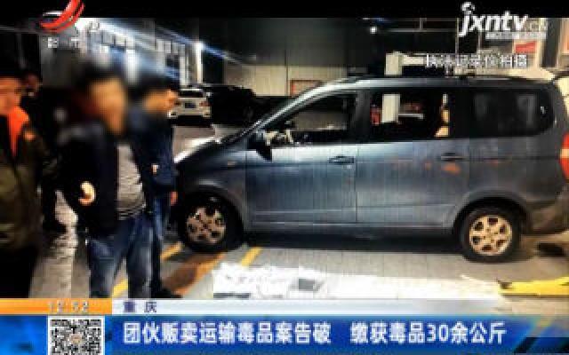 重庆:团伙贩卖运输毒品案告破 缴获毒品30余公斤