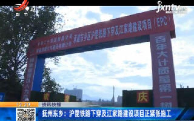 抚州东乡:沪昆铁路下穿及江家路建设项目正紧张施工
