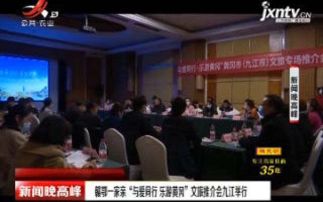 """赣鄂一家亲""""与爱同行 乐游黄冈""""文旅推会九江举行"""