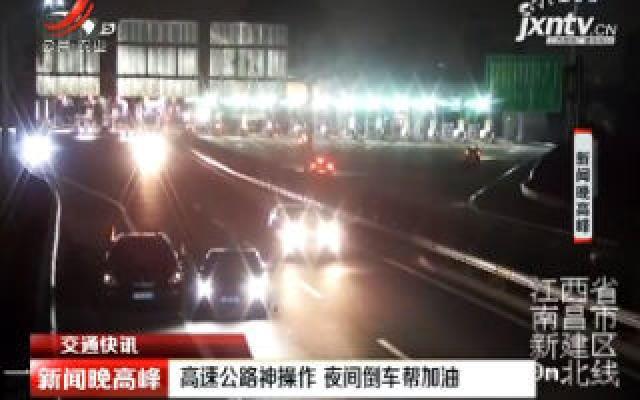 【交通快讯】江西:高速公路神操作 夜间倒车帮加油