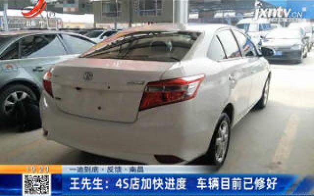【一追到底·反馈·南昌】王先生:4S店加快进度 车辆目前已修好