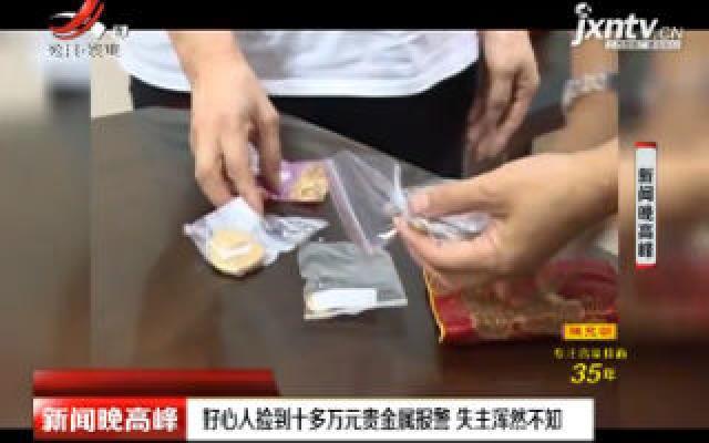 广西柳州:好心人捡到十多万元贵金属报警 失主浑然不知