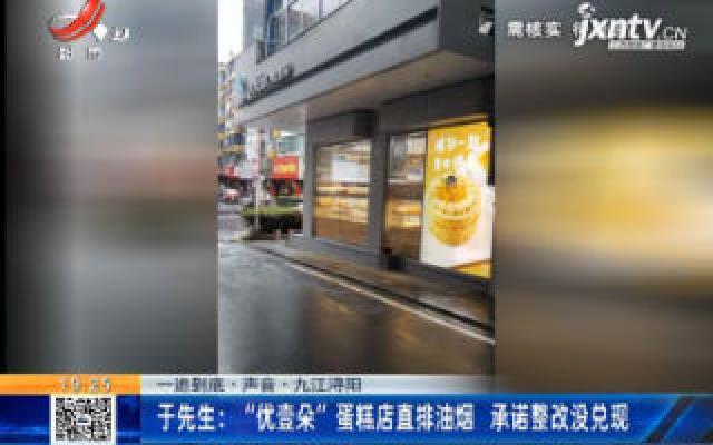 """【一追到底·声音】九江浔阳·于先生:""""优壹朵""""蛋糕店直排油烟 承诺整改没兑现"""