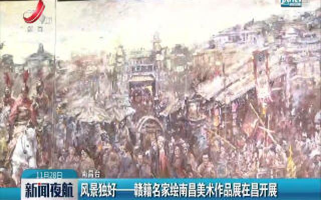 南昌:风景独好——赣籍名家绘南昌美术作品展在昌开展