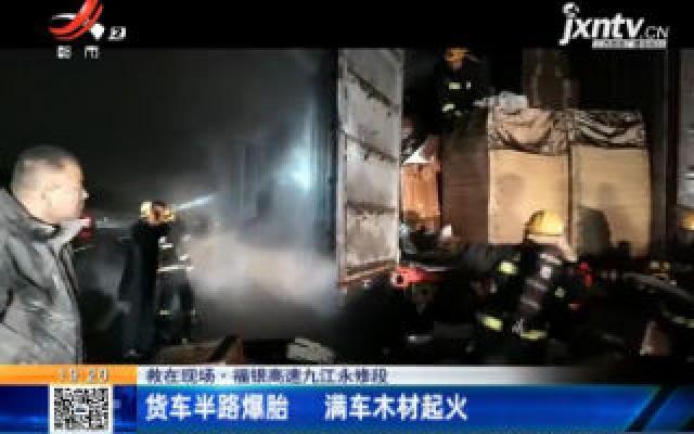 【救在现场】福银高速九江永修段:货车半路爆胎 满车木材起火