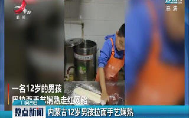 内蒙古12岁男孩拉面手艺娴熟