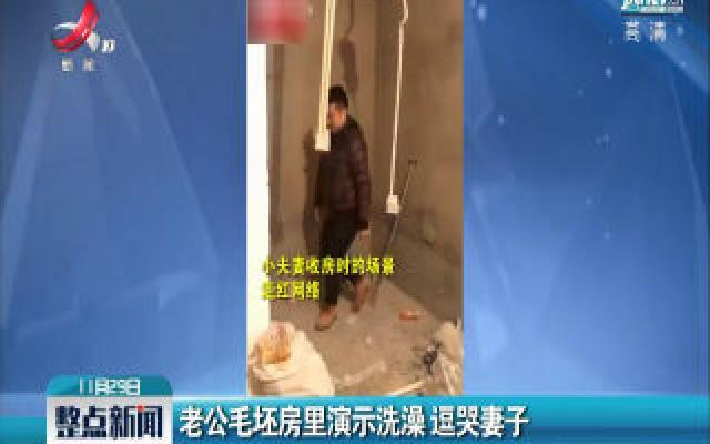 辽宁沈阳:老公毛坯房里演示洗澡 逗哭妻子