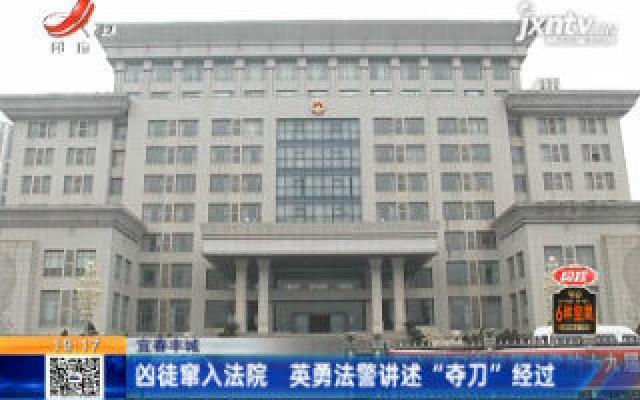 """宜春丰城:凶徒窜入法院 英勇法警讲述""""夺刀""""经过"""