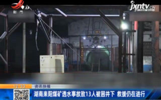 湖南耒阳煤矿透水事故致13人被困井下 救援仍在进行