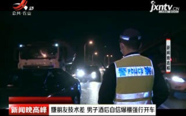 重庆:嫌朋友技术差 男子酒后自信爆棚强行开车