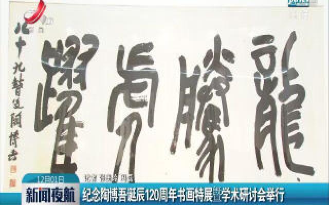 纪念陶博吾诞辰120周年书画特展暨学术研讨会举行
