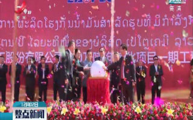 中老合资老挝首个石油炼化项目投产
