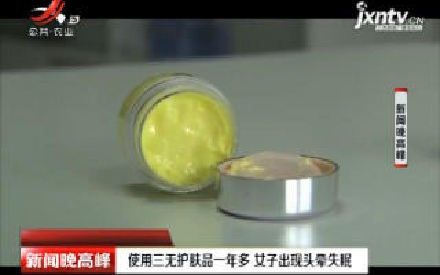 湖南邵东:使用三无护肤品一年多 女子出现头晕失眠
